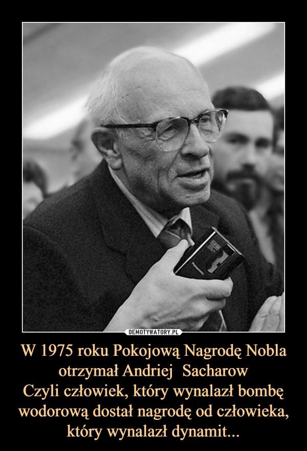 W 1975 roku Pokojową Nagrodę Nobla otrzymał Andriej  SacharowCzyli człowiek, który wynalazł bombę wodorową dostał nagrodę od człowieka, który wynalazł dynamit... –