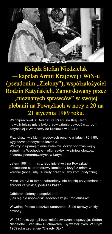 """Ksiądz Stefan Niedzielak-– kapelan Armii Krajowej i WiN-u (pseudonim """"Zielony""""), współzałożyciel Rodzin Katyńskich. Zamordowany przez """"nieznanych sprawców"""" w swojej plebanii na Powązkach w nocy z 20 na 21 stycznia 1989 roku. – Współpracował  z Delegaturą Rządu na Kraj. Jego najważniejszą misją było przewiezienie dowodów zbrodni katyńskiej z Warszawy do Krakowa w 1944 r.Przy okazji wielkich narodowych rocznic w latach 70. i 80. wygłaszał patriotyczne kazania.Walczył o upamiętnienie Polaków, którzy podczas wojny zginęli  na Wschodzie – ofiar zsyłek, więźniów obozów, oficerów pomordowanych w Katyniu.Latem 1981 r., m.in. z jego inicjatywy na Powązkach postawiono czterometrowy kamienny krzyż z orłem w koronie (nocą, siłą usunięty przez służby komunistyczne).Mimo, że był to temat zabroniony, nie bał się przypominać o zbrodni katyńskiej podczas kazań.Odbierał telefony z pogróżkami: """"Jak się nie uspokoisz, zdechniesz jak Popiełuszko"""".W wolnej Polsce śledztwo umorzono.  Z akt sprawy znikły dowody.W 1989 roku zginęli trzej księża związani z opozycją: Stefan Niedzielak, Stanisław Suchowolec i Sylwester Zych. W lutym 1989 roku zebrał się """"Okrągły Stół""""."""