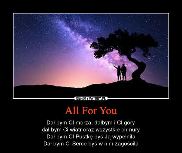 All For You – Dał bym CI morza, dałbym i CI górydał bym Ci wiatr oraz wszystkie chmuryDał bym CI Pustkę byś Ją wypełniłaDał bym Ci Serce byś w nim zagościła