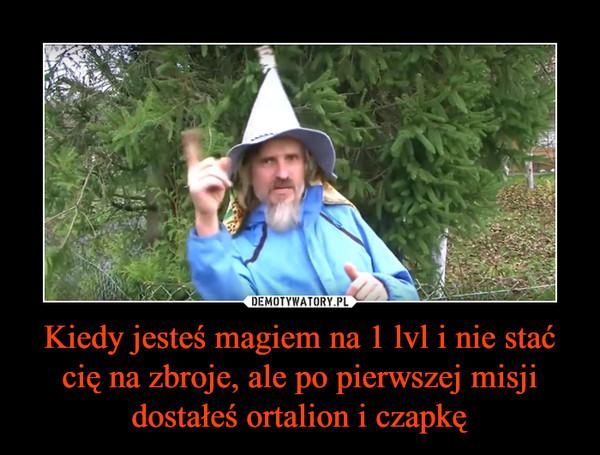 Kiedy jesteś magiem na 1 lvl i nie stać cię na zbroje, ale po pierwszej misji dostałeś ortalion i czapkę –