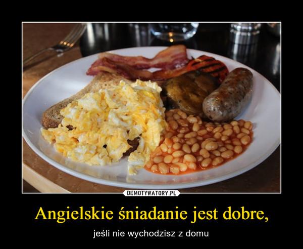 Angielskie śniadanie jest dobre, – jeśli nie wychodzisz z domu