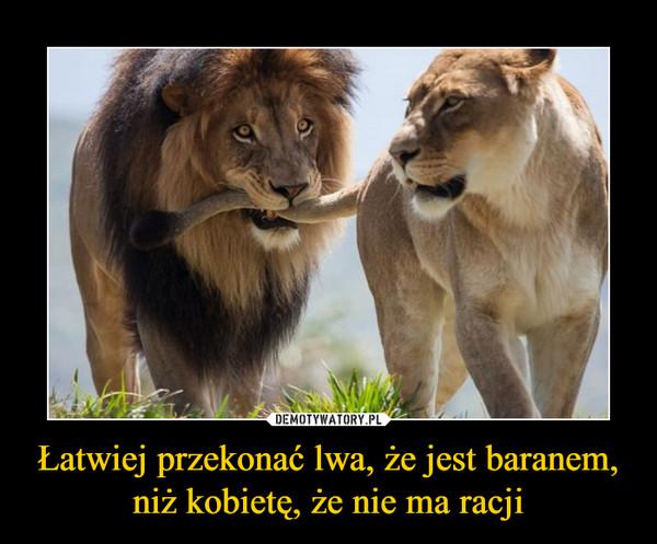 Łatwiej przekonać lwa, że jest baranem, niż kobietę, że nie ma racji –