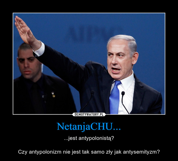NetanjaCHU... – ...jest antypolonistą?Czy antypolonizm nie jest tak samo zły jak antysemityzm?