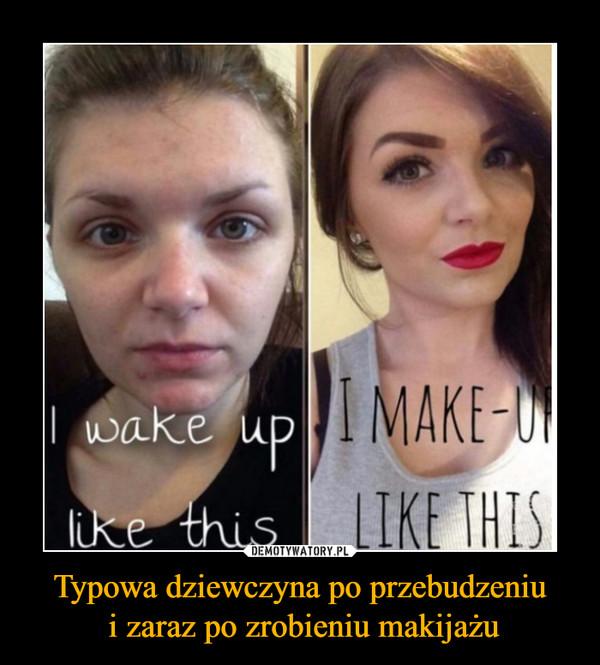 Typowa dziewczyna po przebudzeniu i zaraz po zrobieniu makijażu –  I wake up like thisI make up like this
