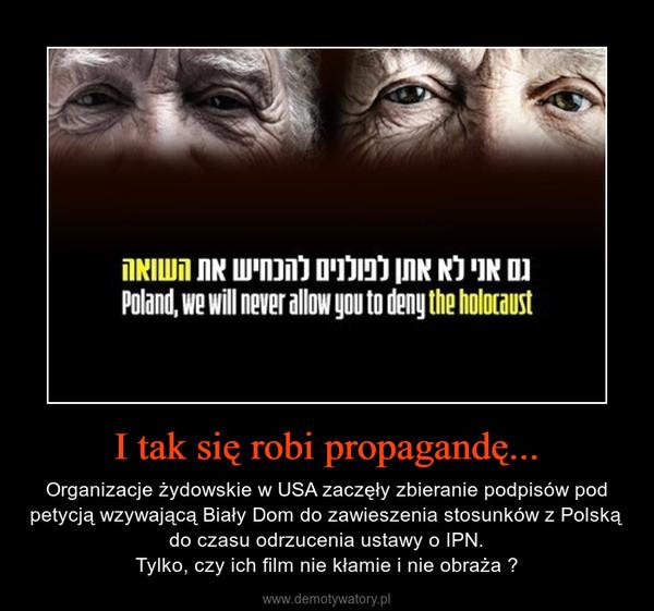 I tak się robi propagandę... – Organizacje żydowskie w USA zaczęły zbieranie podpisów pod petycją wzywającą Biały Dom do zawieszenia stosunków z Polską do czasu odrzucenia ustawy o IPN.Tylko, czy ich film nie kłamie i nie obraża ?