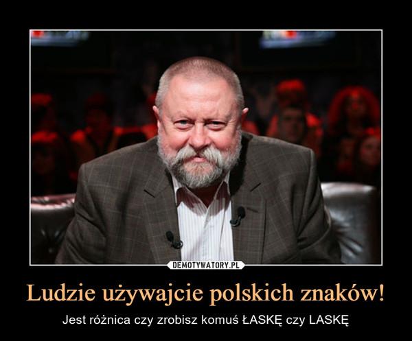 Ludzie używajcie polskich znaków! – Jest różnica czy zrobisz komuś ŁASKĘ czy LASKĘ