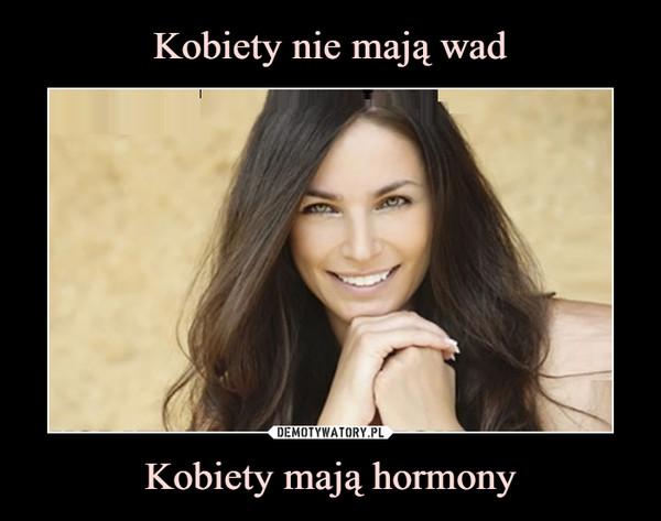 Kobiety mają hormony –