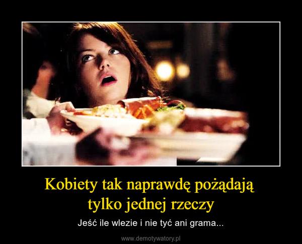 Kobiety tak naprawdę pożądają tylko jednej rzeczy – Jeść ile wlezie i nie tyć ani grama...