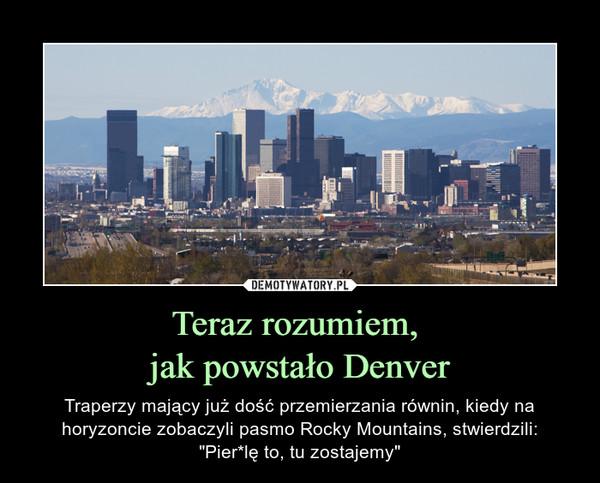 """Teraz rozumiem, jak powstało Denver – Traperzy mający już dość przemierzania równin, kiedy na horyzoncie zobaczyli pasmo Rocky Mountains, stwierdzili:""""Pier*lę to, tu zostajemy"""""""