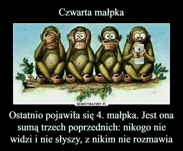 Ostatnio pojawiła się 4. małpka. Jest ona sumą trzech poprzednich: nikogo nie widzi i nie słyszy, z nikim nie rozmawia –