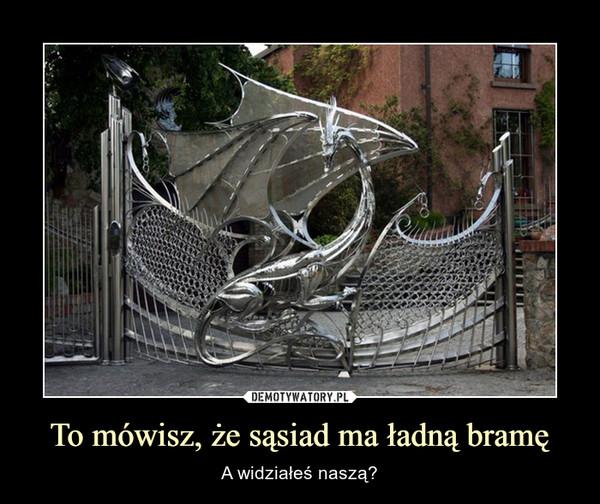 To mówisz, że sąsiad ma ładną bramę – A widziałeś naszą?