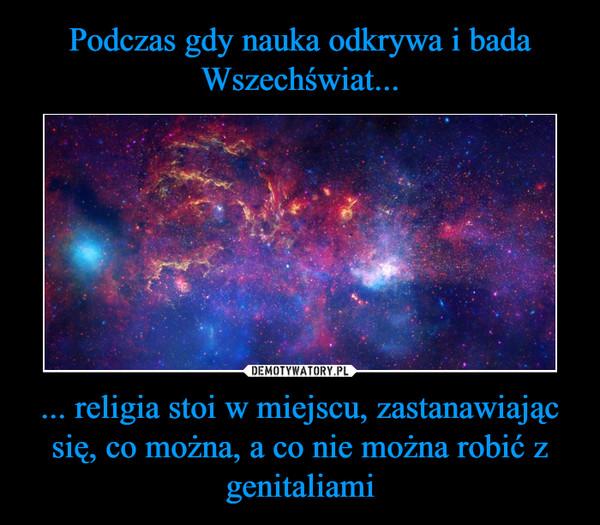 ... religia stoi w miejscu, zastanawiając się, co można, a co nie można robić z genitaliami –