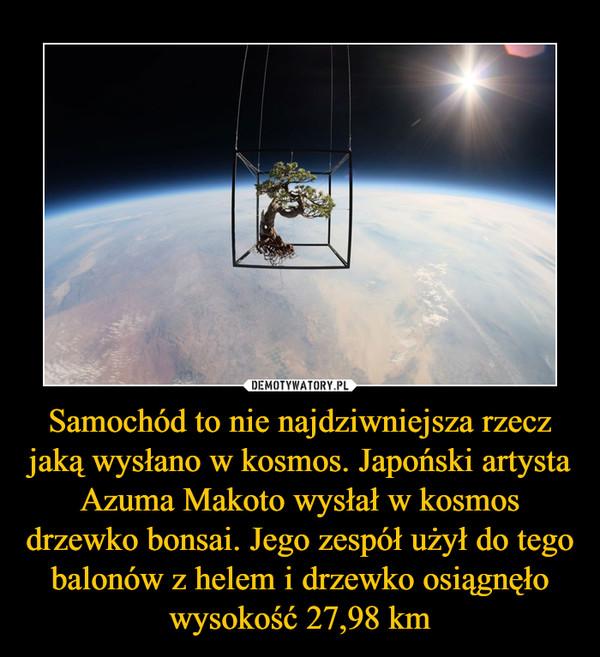 Samochód to nie najdziwniejsza rzecz jaką wysłano w kosmos. Japoński artysta Azuma Makoto wysłał w kosmos drzewko bonsai. Jego zespół użył do tego balonów z helem i drzewko osiągnęło wysokość 27,98 km –