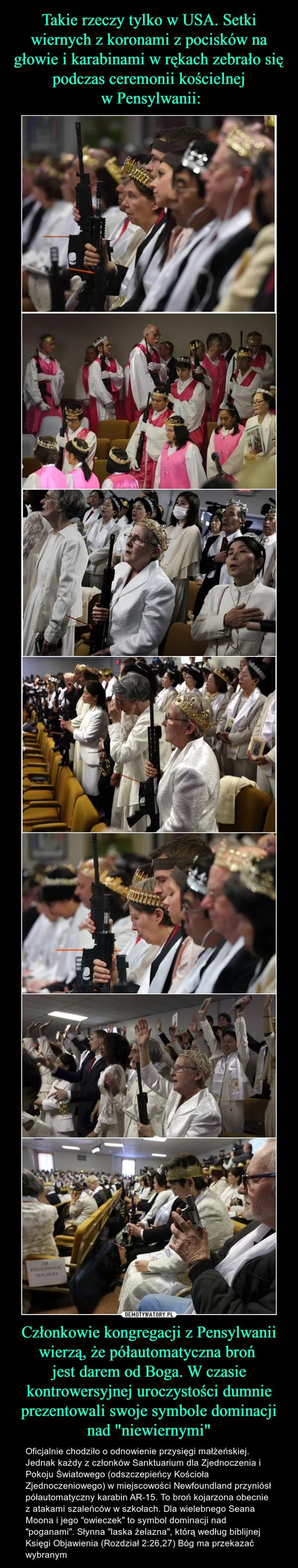 """Członkowie kongregacji z Pensylwanii wierzą, że półautomatyczna broń jest darem od Boga. W czasie kontrowersyjnej uroczystości dumnie prezentowali swoje symbole dominacji nad """"niewiernymi"""" – Oficjalnie chodziło o odnowienie przysięgi małżeńskiej. Jednak każdy z członków Sanktuarium dla Zjednoczenia i Pokoju Światowego (odszczepieńcy Kościoła Zjednoczeniowego) w miejscowości Newfoundland przyniósł półautomatyczny karabin AR-15. To broń kojarzona obecnie z atakami szaleńców w szkołach. Dla wielebnego Seana Moona i jego """"owieczek"""" to symbol dominacji nad """"poganami"""". Słynna """"laska żelazna"""", którą według biblijnej Księgi Objawienia (Rozdział 2:26,27) Bóg ma przekazać wybranym"""