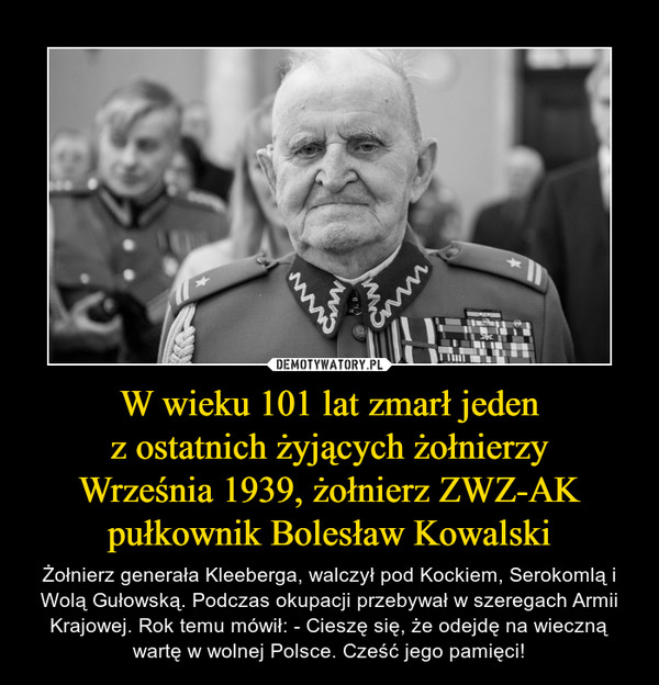 W wieku 101 lat zmarł jedenz ostatnich żyjących żołnierzyWrześnia 1939, żołnierz ZWZ-AK pułkownik Bolesław Kowalski – Żołnierz generała Kleeberga, walczył pod Kockiem, Serokomlą i Wolą Gułowską. Podczas okupacji przebywał w szeregach Armii Krajowej. Rok temu mówił: - Cieszę się, że odejdę na wieczną wartę w wolnej Polsce. Cześć jego pamięci!