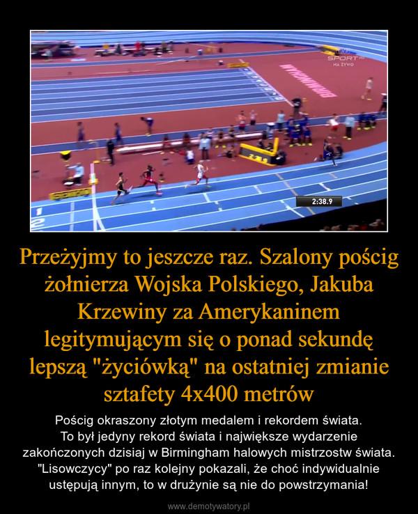 """Przeżyjmy to jeszcze raz. Szalony pościg żołnierza Wojska Polskiego, Jakuba Krzewiny za Amerykaninem legitymującym się o ponad sekundę lepszą """"życiówką"""" na ostatniej zmianie sztafety 4x400 metrów – Pościg okraszony złotym medalem i rekordem świata.To był jedyny rekord świata i największe wydarzenie zakończonych dzisiaj w Birmingham halowych mistrzostw świata. """"Lisowczycy"""" po raz kolejny pokazali, że choć indywidualnie ustępują innym, to w drużynie są nie do powstrzymania!"""