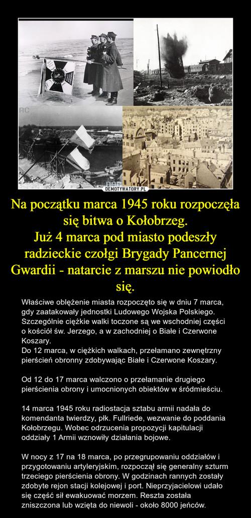 Na początku marca 1945 roku rozpoczęła się bitwa o Kołobrzeg. Już 4 marca pod miasto podeszły radzieckie czołgi Brygady Pancernej Gwardii - natarcie z marszu nie powiodło się.