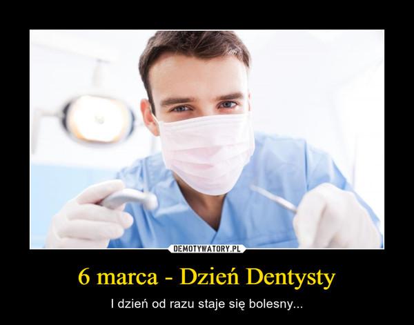 6 marca - Dzień Dentysty – I dzień od razu staje się bolesny...