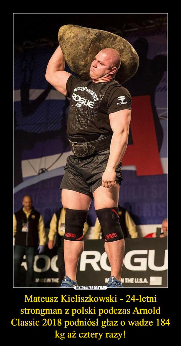 Mateusz Kieliszkowski - 24-letni strongman z polski podczas Arnold Classic 2018 podniósł głaz o wadze 184 kg aż cztery razy! –