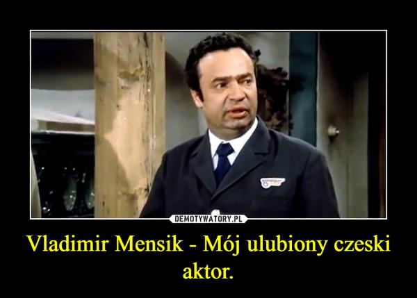 Vladimir Mensik - Mój ulubiony czeski aktor. –