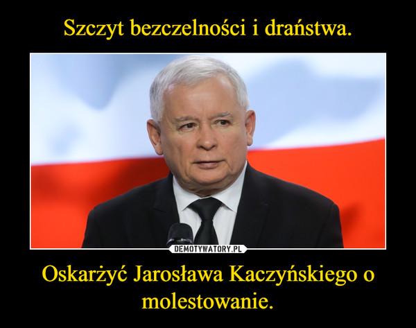 Oskarżyć Jarosława Kaczyńskiego o molestowanie. –