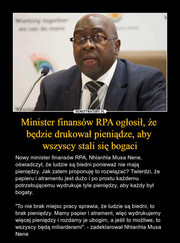 """Minister finansów RPA ogłosił, że będzie drukował pieniądze, aby wszyscy stali się bogaci – Nowy minister finansów RPA, Nhlanhla Musa Nene, oświadczył, że ludzie są biedni ponieważ nie mają pieniędzy. Jak zatem proponuję to rozwiązać? Twierdzi, że papieru i atramentu jest dużo i po prostu każdemu potrzebującemu wydrukuje tyle pieniędzy, aby każdy był bogaty.""""To nie brak miejsc pracy sprawia, że ludzie są biedni, to brak pieniędzy. Mamy papier i atrament, więc wydrukujemy więcej pieniędzy i rozdamy je ubogim, a jeśli to możliwe, to wszyscy będą miliarderami"""". - zadeklarował Nhlanhla Musa Nene"""