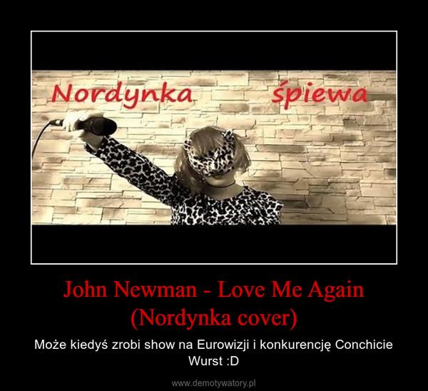John Newman - Love Me Again (Nordynka cover) – Może kiedyś zrobi show na Eurowizji i konkurencję Conchicie Wurst :D