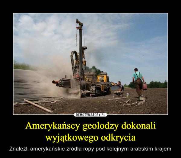 Amerykańscy geolodzy dokonali wyjątkowego odkrycia – Znaleźli amerykańskie źródła ropy pod kolejnym arabskim krajem