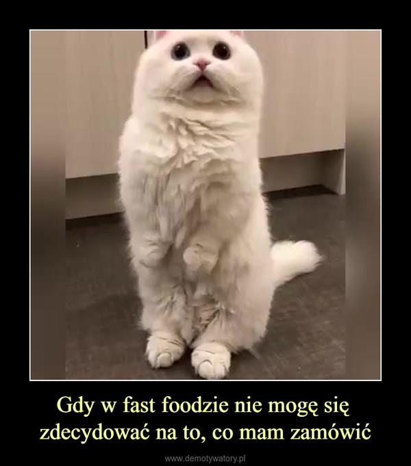 Gdy w fast foodzie nie mogę się zdecydować na to, co mam zamówić –