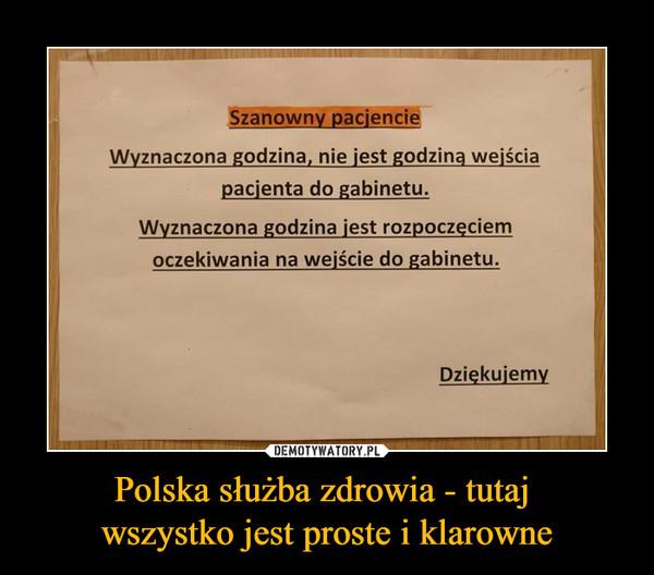 Polska służba zdrowia - tutaj wszystko jest proste i klarowne –  Szanowny pacjencieWyznaczona godzina, nie jest godziną wejścia pacjenta do gabinetu.Wyznaczona godzina jest rozpoczęciem oczekiwania na wejście do gabinetu. Dziękujemy