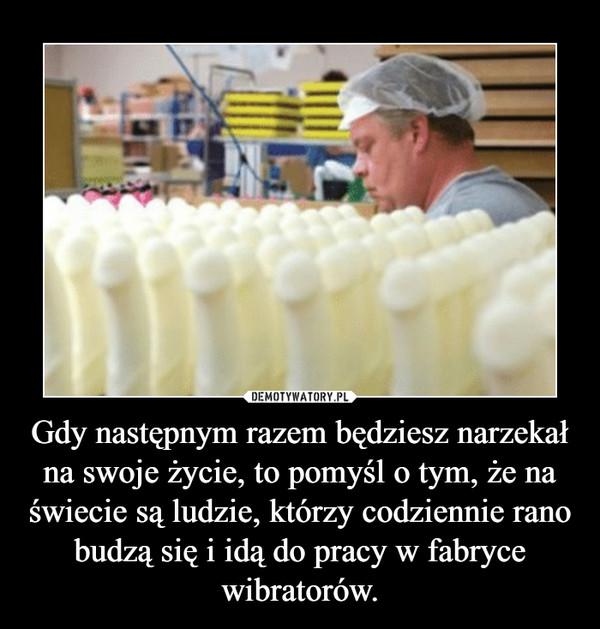 Gdy następnym razem będziesz narzekał na swoje życie, to pomyśl o tym, że na świecie są ludzie, którzy codziennie rano budzą się i idą do pracy w fabryce wibratorów. –