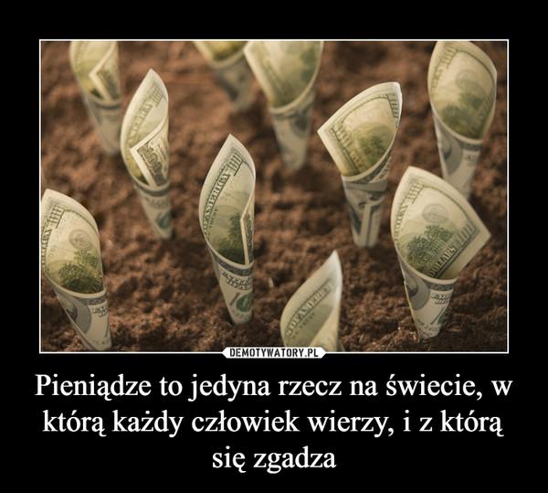 Pieniądze to jedyna rzecz na świecie, w którą każdy człowiek wierzy, i z którą się zgadza –