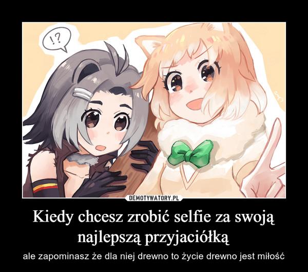 Kiedy chcesz zrobić selfie za swoją najlepszą przyjaciółką – ale zapominasz że dla niej drewno to życie drewno jest miłość