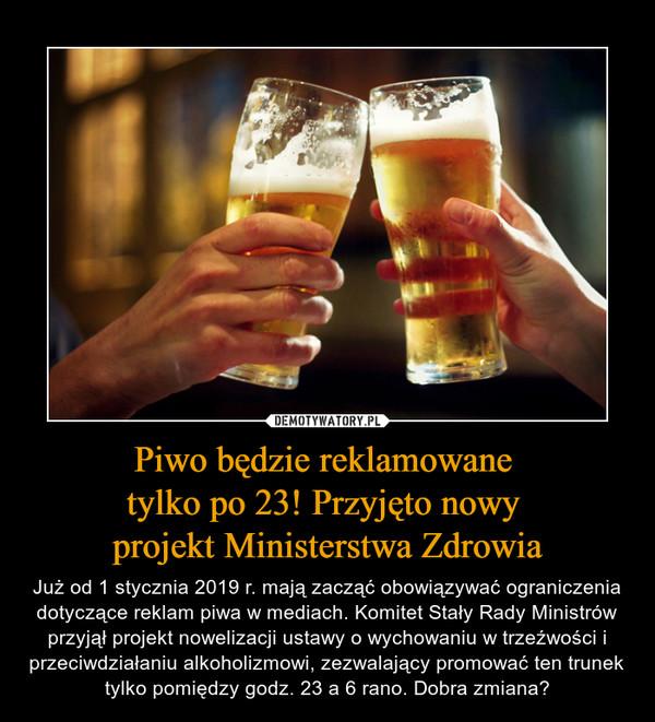 Piwo będzie reklamowane tylko po 23! Przyjęto nowy projekt Ministerstwa Zdrowia – Już od 1 stycznia 2019 r. mają zacząć obowiązywać ograniczenia dotyczące reklam piwa w mediach. Komitet Stały Rady Ministrów przyjął projekt nowelizacji ustawy o wychowaniu w trzeźwości i przeciwdziałaniu alkoholizmowi, zezwalający promować ten trunek tylko pomiędzy godz. 23 a 6 rano. Dobra zmiana?
