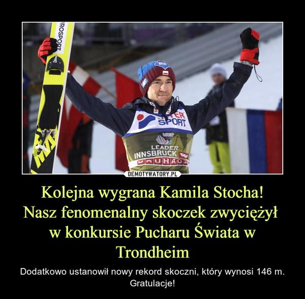 Kolejna wygrana Kamila Stocha!Nasz fenomenalny skoczek zwyciężył w konkursie Pucharu Świata w Trondheim – Dodatkowo ustanowił nowy rekord skoczni, który wynosi 146 m.Gratulacje!