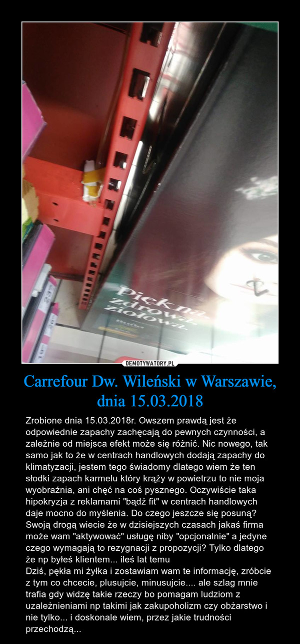 """Carrefour Dw. Wileński w Warszawie, dnia 15.03.2018 – Zrobione dnia 15.03.2018r. Owszem prawdą jest że odpowiednie zapachy zachęcają do pewnych czynności, a zależnie od miejsca efekt może się różnić. Nic nowego, tak samo jak to że w centrach handlowych dodają zapachy do klimatyzacji, jestem tego świadomy dlatego wiem że ten słodki zapach karmelu który krąży w powietrzu to nie moja wyobraźnia, ani chęć na coś pysznego. Oczywiście taka hipokryzja z reklamami """"bądź fit"""" w centrach handlowych daje mocno do myślenia. Do czego jeszcze się posuną? Swoją drogą wiecie że w dzisiejszych czasach jakaś firma może wam """"aktywować"""" usługę niby """"opcjonalnie"""" a jedyne czego wymagają to rezygnacji z propozycji? Tylko dlatego że np byłeś klientem... ileś lat temu Dziś, pękła mi żyłka i zostawiam wam te informację, zróbcie z tym co chcecie, plusujcie, minusujcie.... ale szlag mnie trafia gdy widzę takie rzeczy bo pomagam ludziom z uzależnieniami np takimi jak zakupoholizm czy obżarstwo i nie tylko... i doskonale wiem, przez jakie trudności przechodzą..."""