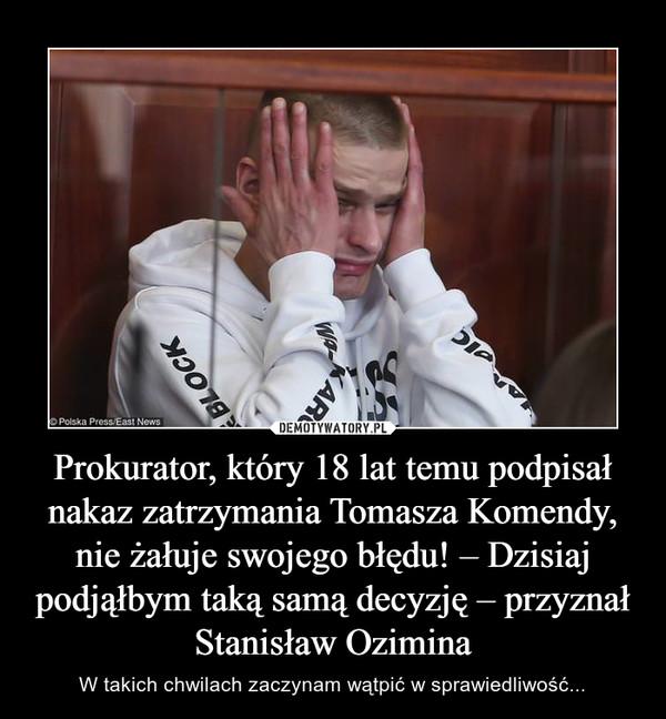 Prokurator, który 18 lat temu podpisał nakaz zatrzymania Tomasza Komendy, nie żałuje swojego błędu! – Dzisiaj podjąłbym taką samą decyzję – przyznał Stanisław Ozimina – W takich chwilach zaczynam wątpić w sprawiedliwość...