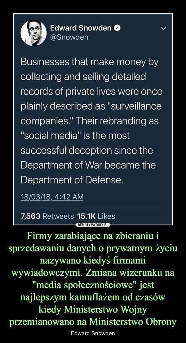 """Firmy zarabiające na zbieraniu i sprzedawaniu danych o prywatnym życiu nazywano kiedyś firmami wywiadowczymi. Zmiana wizerunku na """"media społecznościowe"""" jest najlepszym kamuflażem od czasów kiedy Ministerstwo Wojny przemianowano na Ministerstwo Obrony – Edward Snowden"""