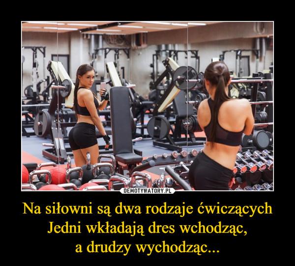 Na siłowni są dwa rodzaje ćwiczących Jedni wkładają dres wchodząc,a drudzy wychodząc... –