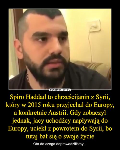 Spiro Haddad to chrześcijanin z Syrii, który w 2015 roku przyjechał do Europy, a konkretnie Austrii. Gdy zobaczył jednak, jacy uchodźcy napływają do Europy, uciekł z powrotem do Syrii, bo tutaj bał się o swoje życie