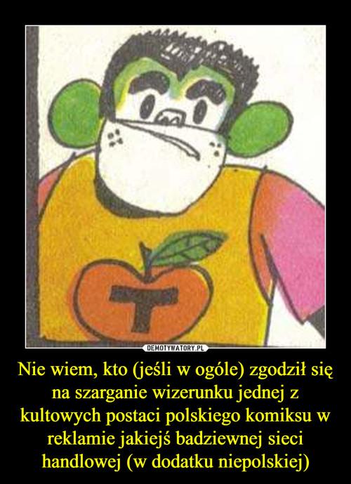 Nie wiem, kto (jeśli w ogóle) zgodził się na szarganie wizerunku jednej z kultowych postaci polskiego komiksu w reklamie jakiejś badziewnej sieci handlowej (w dodatku niepolskiej)