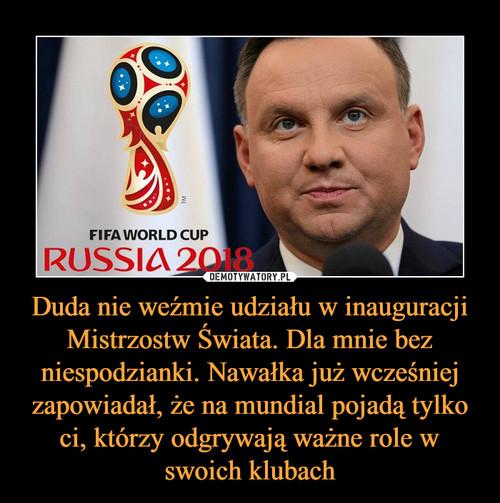 Duda nie weźmie udziału w inauguracji Mistrzostw Świata. Dla mnie bez niespodzianki. Nawałka już wcześniej zapowiadał, że na mundial pojadą tylko ci, którzy odgrywają ważne role w swoich klubach