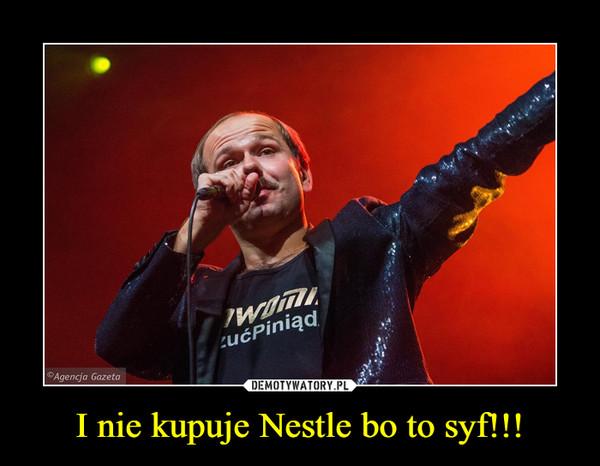I nie kupuje Nestle bo to syf!!! –