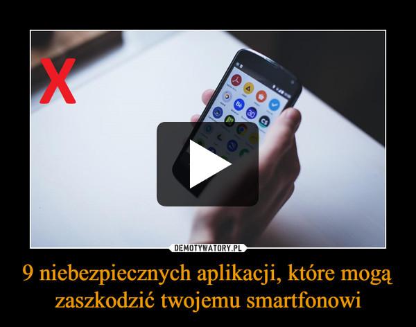 9 niebezpiecznych aplikacji, które mogą zaszkodzić twojemu smartfonowi –