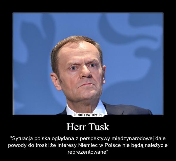 """Herr Tusk – """"Sytuacja polska oglądana z perspektywy międzynarodowej daje powody do troski że interesy Niemiec w Polsce nie będą należycie reprezentowane"""""""