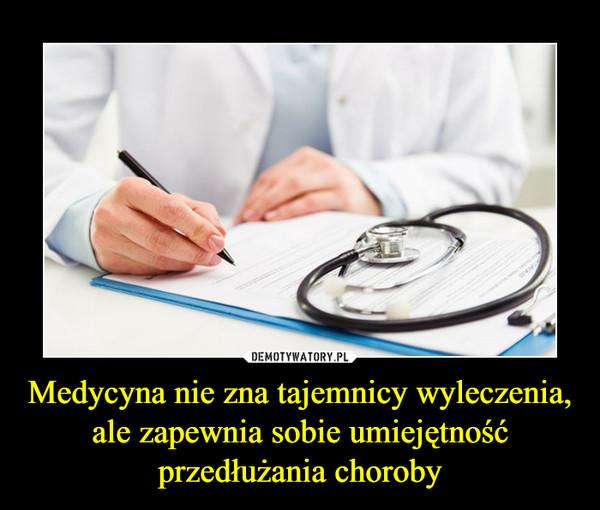 Medycyna nie zna tajemnicy wyleczenia, ale zapewnia sobie umiejętność przedłużania choroby –