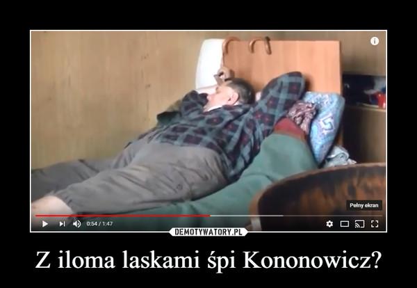 Z iloma laskami śpi Kononowicz? –