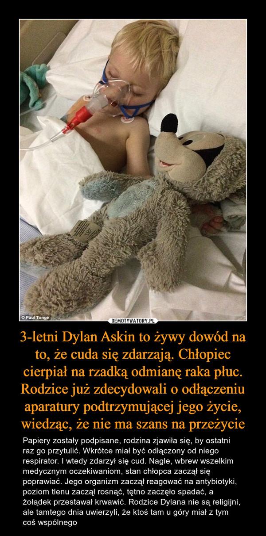 3-letni Dylan Askin to żywy dowód na to, że cuda się zdarzają. Chłopiec cierpiał na rzadką odmianę raka płuc. Rodzice już zdecydowali o odłączeniu aparatury podtrzymującej jego życie, wiedząc, że nie ma szans na przeżycie – Papiery zostały podpisane, rodzina zjawiła się, by ostatni raz go przytulić. Wkrótce miał być odłączony od niego respirator. I wtedy zdarzył się cud. Nagle, wbrew wszelkim medycznym oczekiwaniom, stan chłopca zaczął się poprawiać. Jego organizm zaczął reagować na antybiotyki, poziom tlenu zaczął rosnąć, tętno zaczęło spadać, a żołądek przestawał krwawić. Rodzice Dylana nie są religijni, ale tamtego dnia uwierzyli, że ktoś tam u góry miał z tym coś wspólnego