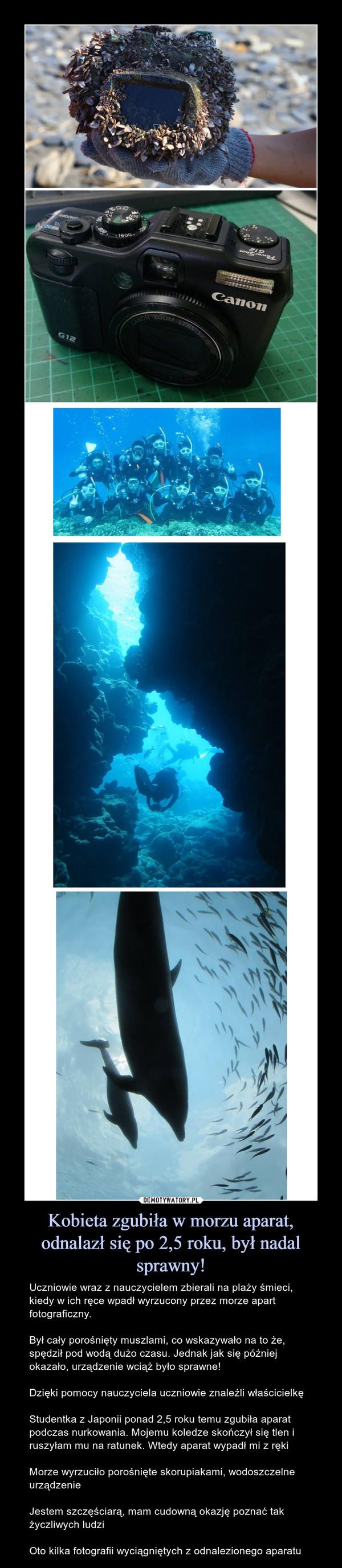 Kobieta zgubiła w morzu aparat, odnalazł się po 2,5 roku, był nadal sprawny! – Uczniowie wraz z nauczycielem zbierali na plaży śmieci, kiedy w ich ręce wpadł wyrzucony przez morze apart fotograficzny.Był cały porośnięty muszlami, co wskazywało na to że, spędził pod wodą dużo czasu. Jednak jak się później okazało, urządzenie wciąż było sprawne!Dzięki pomocy nauczyciela uczniowie znaleźli właścicielkęStudentka z Japonii ponad 2,5 roku temu zgubiła aparat podczas nurkowania. Mojemu koledze skończył się tlen i ruszyłam mu na ratunek. Wtedy aparat wypadł mi z rękiMorze wyrzuciło porośnięte skorupiakami, wodoszczelne urządzenieJestem szczęściarą, mam cudowną okazję poznać tak życzliwych ludziOto kilka fotografii wyciągniętych z odnalezionego aparatu