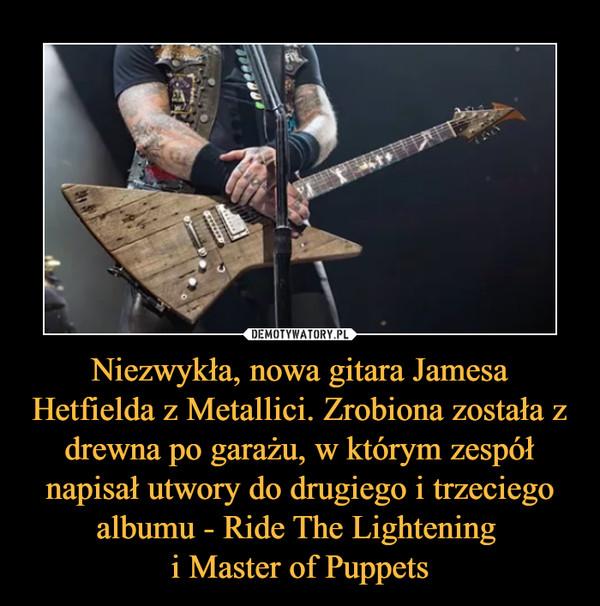 Niezwykła, nowa gitara Jamesa Hetfielda z Metallici. Zrobiona została z drewna po garażu, w którym zespół napisał utwory do drugiego i trzeciego albumu - Ride The Lightening i Master of Puppets –